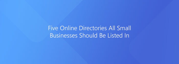 Five Online Directories All Small Businesses Should Be Listed In.