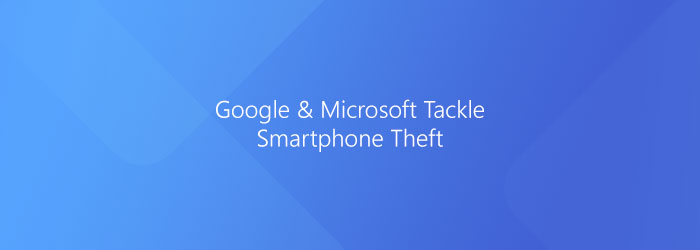 Google & Microsoft Tackle Smartphone Theft