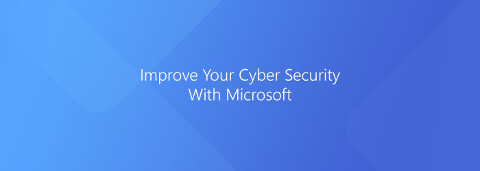 How To Improve Your Cyber Security With Microsoft