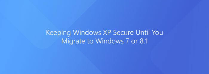 Keeping Windows XP Secure Until You Migrate to Windows 7 or 8.1