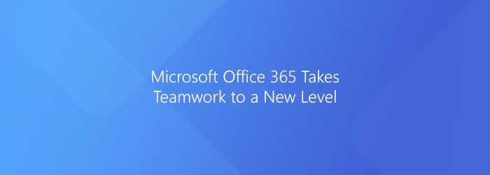 Microsoft Office 365 Takes Teamwork to a New Level