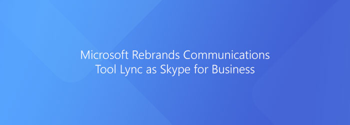 Microsoft to rebrand its enterprise communications tool Lync as Skype for Business