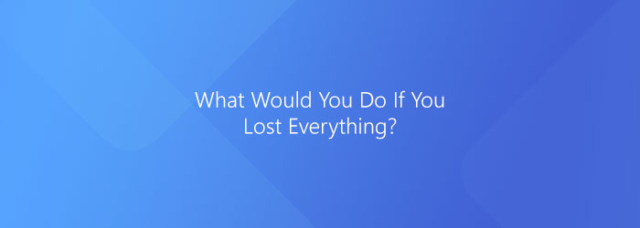 What would you do if you lost everything?