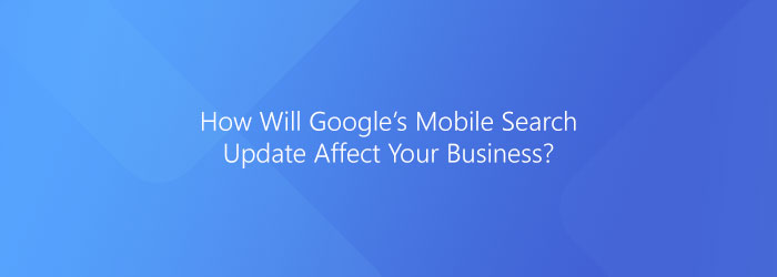 Google Mobile Search – How Will The Update Affect Your Business?