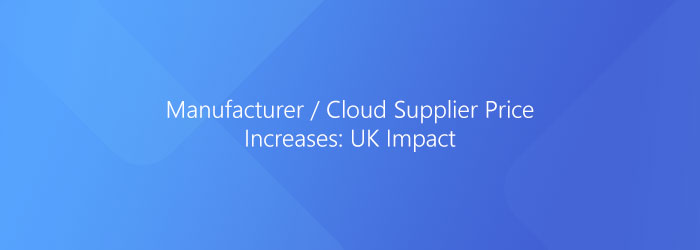 Manufacturer / Cloud Supplier Price Increases: UK Impact