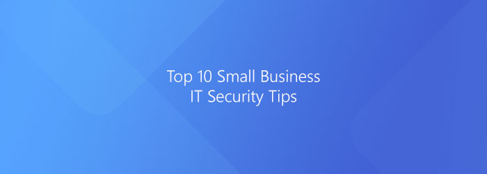 Top 10 Small Business IT Security Tips